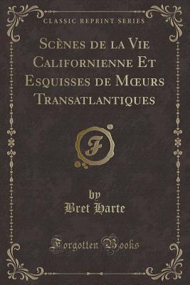 Scènes de la Vie Californienne Et Esquisses de Moeurs Transatlantiques (Classic Reprint)