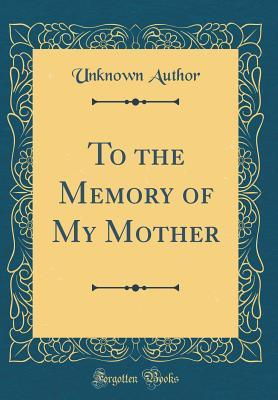 To the Memory of My Mother (Classic Reprint)