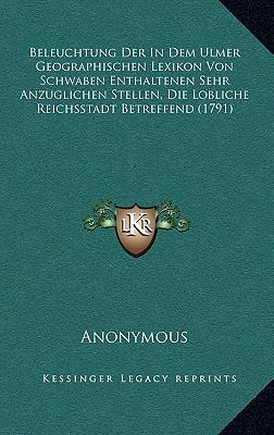 Beleuchtung Der in Dem Ulmer Geographischen Lexikon Von Schwaben Enthaltenen Sehr Anzuglichen Stellen, Die Lobliche Reichsstadt Betreffend (1791)