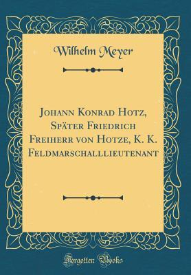 Johann Konrad Hotz, Später Friedrich Freiherr von Hotze, K. K. Feldmarschalllieutenant (Classic Reprint)