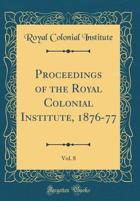 Proceedings of the Royal Colonial Institute, 1876-77, Vol. 8 (Classic Reprint)