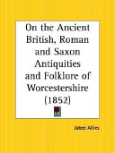 On the Ancient British, Roman and Saxon Antiquities and Folklore of Worcestershire 1852