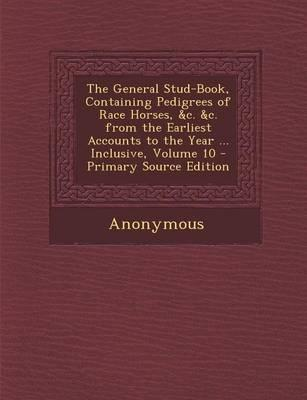 The General Stud-Book, Containing Pedigrees of Race Horses, &C. &C. from the Earliest Accounts to the Year ... Inclusive, Volume 10