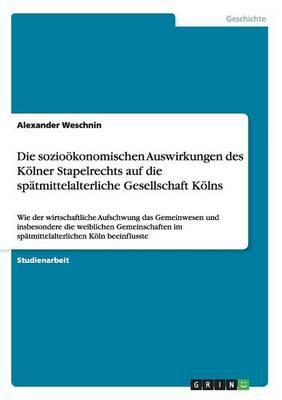 Die sozioökonomischen Auswirkungen des Kölner Stapelrechts auf die spätmittelalterliche Gesellschaft Kölns