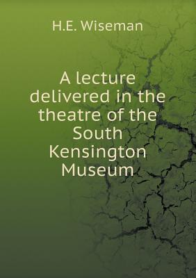 A Lecture Delivered in the Theatre of the South Kensington Museum