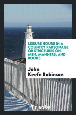 Leisure Hours in a Country Parsonage or Strictures on Men, Manners, and Books