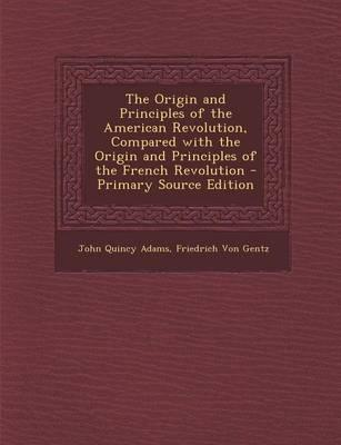 The Origin and Principles of the American Revolution, Compared with the Origin and Principles of the French Revolution - Primary Source Edition