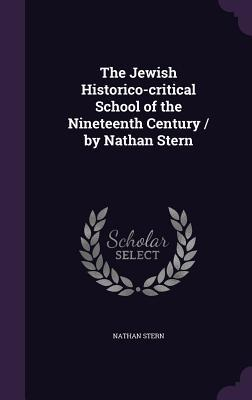 The Jewish Historico-Critical School of the Nineteenth Century / By Nathan Stern