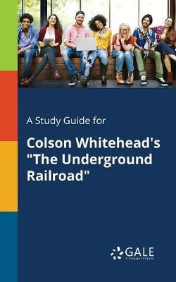 """A Study Guide for Colson Whitehead's """"The Underground Railroad"""""""