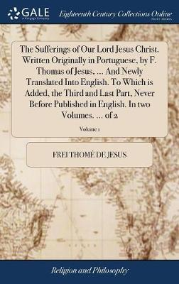 The Sufferings of Our Lord Jesus Christ. Written Originally in Portuguese, by F. Thomas of Jesus, ... and Newly Translated Into English. to Which Is ... English. in Two Volumes. ... of 2; Volume 1