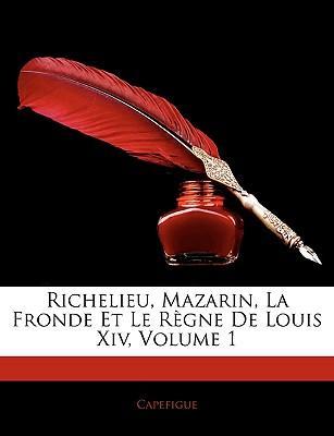 Richelieu, Mazarin, La Fronde Et Le Règne De Louis Xiv, Volume 1