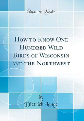 How to Know One Hundred Wild Birds of Wisconsin and the Northwest (Classic Reprint)