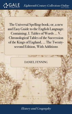 The Universal Spelling-Book; Or, a New and Easy Guide to the English Language. Containing, I. Tables of Words ... V. Chronological Tables of the ... ... the Twenty-Second Edition, with Additions