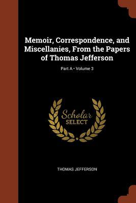 Memoir, Correspondence, and Miscellanies, from the Papers of Thomas Jefferson; Volume 3; Part a