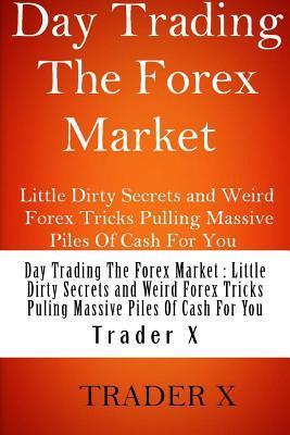 Day Trading the Forex Market Little Dirty Secrets and Weird Forex Tricks Pulling Massive Piles of Cash for You