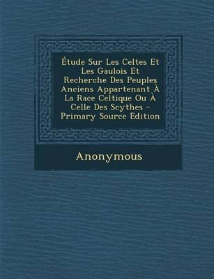 Etude Sur Les Celtes Et Les Gaulois Et Recherche Des Peuples Anciens Appartenant a la Race Celtique Ou a Celle Des Scythes - Primary Source Edition