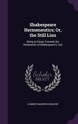 Shakespeare Hermeneutics; Or, the Still Lion, Being an Essay Towards the Restoration of Shakespeare's Text