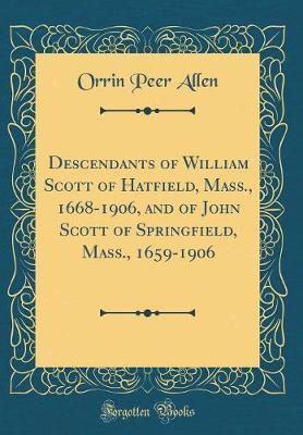 Descendants of William Scott of Hatfield, Mass., 1668-1906, and of John Scott of Springfield, Mass., 1659-1906 (Classic Reprint)