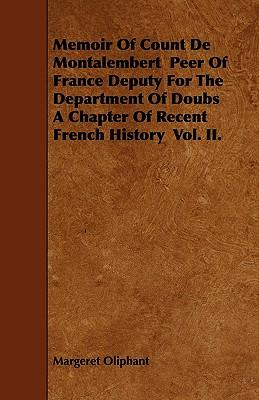 Memoir of Count de Montalembert Peer of France Deputy for the Department of Doubs a Chapter of Recent French History Vol. II