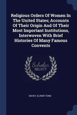 Religious Orders of Women in the United States; Accounts of Their Origin and of Their Most Important Institutions, Interwoven with Brief Histories of
