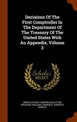 Decisions of the First Comptroller in the Department of the Treasury of the United States with an Appendix, Volume 3