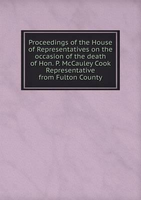 Proceedings of the House of Representatives on the Occasion of the Death of Hon. P. McCauley Cook Representative from Fulton County