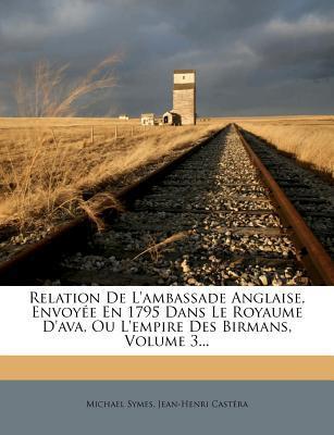 Relation de L'Ambassade Anglaise, Envoyee En 1795 Dans Le Royaume D'Ava, Ou L'Empire Des Birmans, Volume 3.