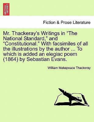 """Mr. Thackeray's Writings in """"The National Standard,"""" and """"Constitutional."""" With facsimiles of all the illustrations by the author ... To which is added an elegiac poem (1864) by Sebastian Evans"""