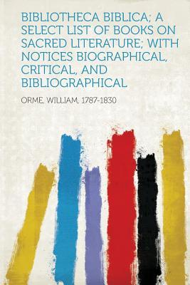 Bibliotheca Biblica; a Select List of Books on Sacred Literature; With Notices Biographical, Critical, and Bibliographical
