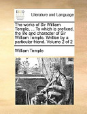 The Works of Sir William Temple, ... to Which Is Prefixed, the Life and Character of Sir William Temple. Written by a Particular Friend. Volume 2 of 2