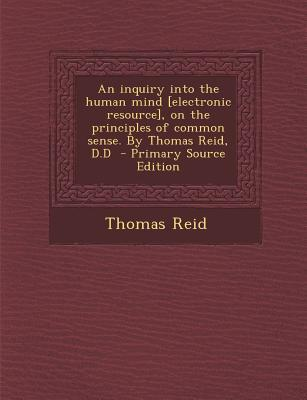 An Inquiry Into the Human Mind [Electronic Resource], on the Principles of Common Sense. by Thomas Reid, D.D