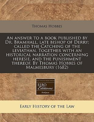 An Answer to a Book Published by Dr. Bramhall, Late Bishop of Derry; Called the Catching of the Leviathan. Together with an Historical Narration by Thomas Hobbes of Malmesbury (1682)