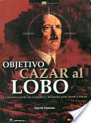 Objetivo Cazar al Lobo: La Historia Real de los Complots y Atentados Para Matar A Hitler