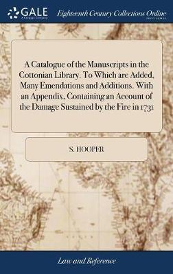A Catalogue of the Manuscripts in the Cottonian Library. to Which Are Added, Many Emendations and Additions. with an Appendix, Containing an Account of the Damage Sustained by the Fire in 1731