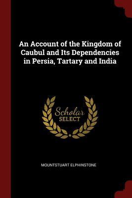 An Account of the Kingdom of Caubul and Its Dependencies in Persia, Tartary and India