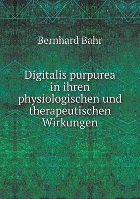 Digitalis Purpurea in Ihren Physiologischen Und Therapeutischen Wirkungen