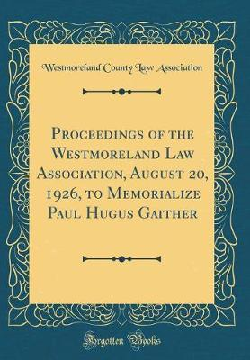 Proceedings of the Westmoreland Law Association, August 20, 1926, to Memorialize Paul Hugus Gaither (Classic Reprint)