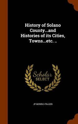 History of Solano County.and Histories of Its Cities, Towns.Etc.