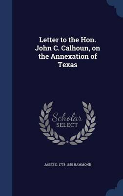 Letter to the Hon. John C. Calhoun, on the Annexation of Texas