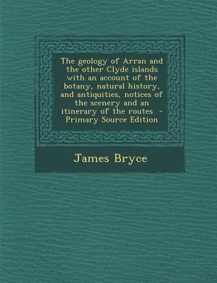 The Geology of Arran and the Other Clyde Islands with an Account of the Botany, Natural History, and Antiquities, Notices of the Scenery and an Itiner