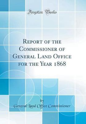Report of the Commissioner of General Land Office for the Year 1868 (Classic Reprint)