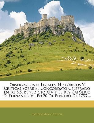 Observaciones Legales, Históricos Y Críticas Sobre El Concordato Celebrado Entre S.S. Benedicto XIV Y El Rey Católico D. Fernando Vi, En 20 De Febrero De 1753 ...
