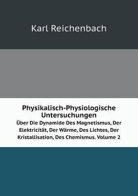 Physikalisch-Physiologische Untersuchungen Uber Die Dynamide Des Magnetismus, Der Elektricitat, Der Warme, Des Lichtes, Der Kristallisation, Des Chemismus. Volume 2