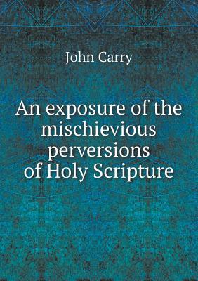 An Exposure of the Mischievious Perversions of Holy Scripture