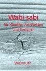 Wabi-sabi für Künstler, Architekten und Designer. Japans Philosophie der Bescheidenheit.