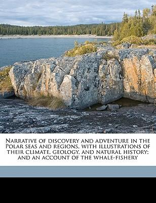 Narrative of Discovery and Adventure in the Polar Seas and Regions, with Illustrations of Their Climate, Geology, and Natural History; And an Account
