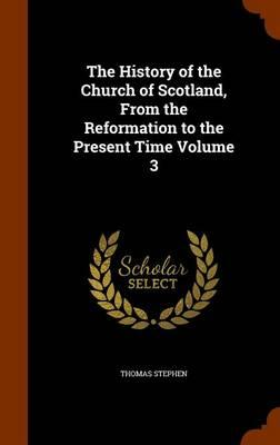 The History of the Church of Scotland, from the Reformation to the Present Time Volume 3