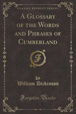 A Glossary of the Words and Phrases of Cumberland (Classic Reprint)