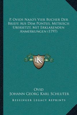 P. Ovids Nasoa Acentsacentsa A-Acentsa Acentss Vier Bucher Der Briefe Aus Dem Pontus, Metrisch Ubersetzt, Mit Erklarenden Anmerkungen (1797)