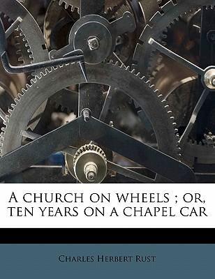 A Church on Wheels; Or, Ten Years on a Chapel Car